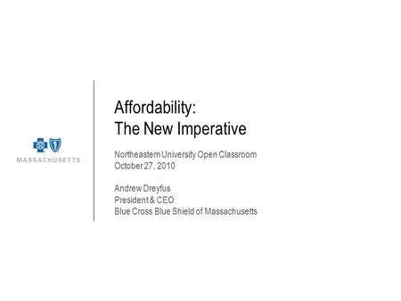 Affordability: The New Imperative Northeastern University Open Classroom October 27, 2010 Andrew Dreyfus President & CEO Blue Cross Blue Shield of Massachusetts.