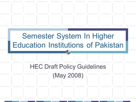 Semester System In Higher Education Institutions of Pakistan HEC Draft Policy Guidelines (May 2008)