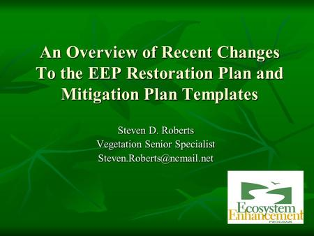 An Overview of Recent Changes To the EEP Restoration Plan and Mitigation Plan Templates Steven D. Roberts Vegetation Senior Specialist