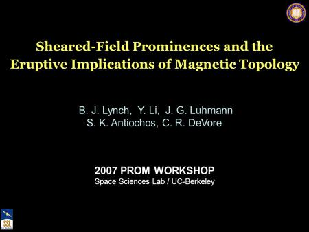 2007 PROM WORKSHOP Space Sciences Lab / UC-Berkeley Sheared-Field Prominences and the Eruptive Implications of Magnetic Topology B. J. Lynch, Y. Li, J.