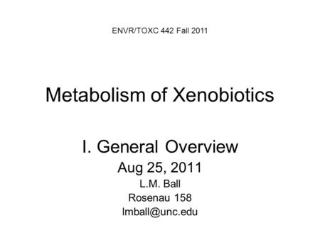 Metabolism of Xenobiotics I. General Overview Aug 25, 2011 L.M. Ball Rosenau 158 ENVR/TOXC 442 Fall 2011.
