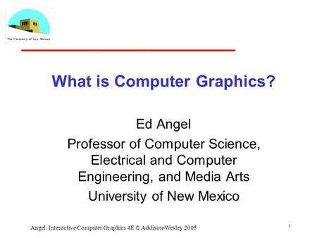 1 Angel: Interactive Computer Graphics 4E © Addison-Wesley 2005 What is Computer Graphics? Ed Angel Professor of Computer Science, Electrical and Computer.