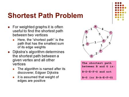 "Shortest Path Problem For weighted graphs it is often useful to find the shortest path between two vertices Here, the ""shortest path"" is the path that."