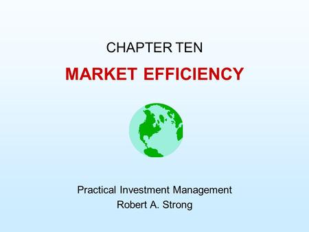 MARKET EFFICIENCY CHAPTER TEN Practical Investment Management Robert A. Strong.