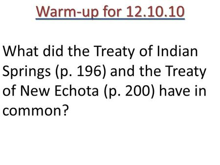 Warm-up for 12.10.10 What did the Treaty of Indian Springs (p. 196) and the Treaty of New Echota (p. 200) have in common?
