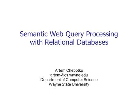 Semantic Web Query Processing with Relational Databases Artem Chebotko Department of Computer Science Wayne State University.