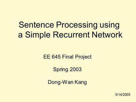 Sentence Processing using a Simple Recurrent Network EE 645 Final Project Spring 2003 Dong-Wan Kang 5/14/2003.