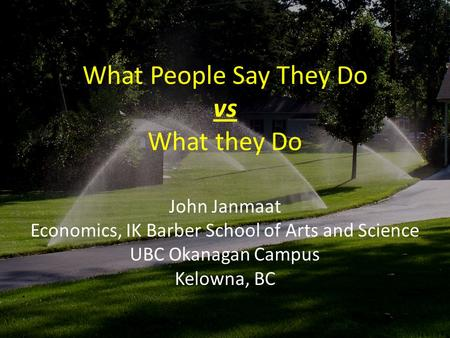 What People Say They Do vs What they Do John Janmaat Economics, IK Barber School of Arts and Science UBC Okanagan Campus Kelowna, BC.