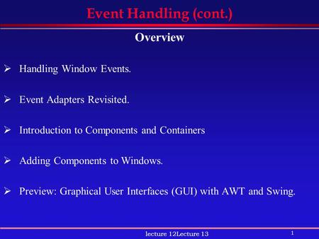 1 lecture 12Lecture 13 Event Handling (cont.) Overview  Handling Window Events.  Event Adapters Revisited.  Introduction to Components and Containers.