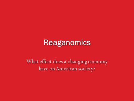 Reaganomics What effect does a changing economy have on American society?