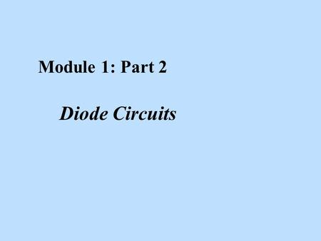 Module 1: Part 2 Diode Circuits. Learning Objectives After studying this module, the reader should have the ability to: n In general, apply the diode.