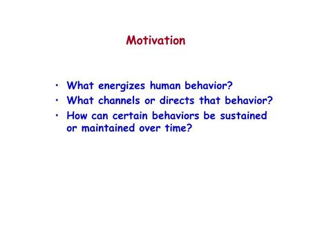 Motivation What energizes human behavior? What channels or directs that behavior? How can certain behaviors be sustained or maintained over time?