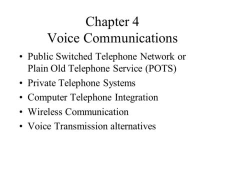 Chapter 4 Voice Communications Public Switched Telephone Network or Plain Old Telephone Service (POTS) Private Telephone Systems Computer Telephone Integration.