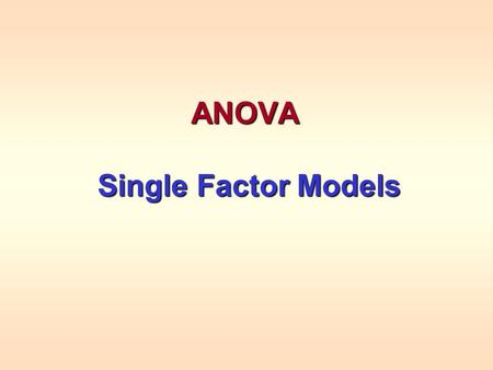 ANOVA Single Factor Models Single Factor Models. ANOVA ANOVA (ANalysis Of VAriance) is a natural extension used to compare the means more than 2 populations.