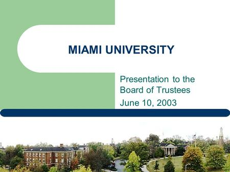 MIAMI UNIVERSITY Presentation to the Board of Trustees June 10, 2003.