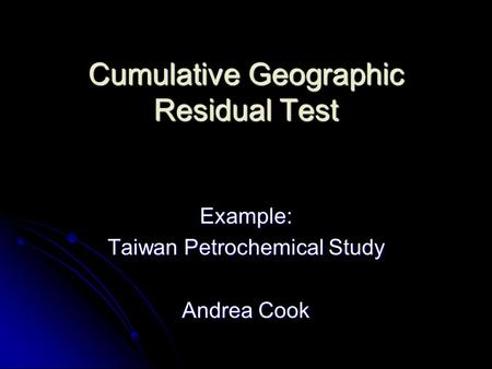 Cumulative Geographic Residual Test Example: Taiwan Petrochemical Study Andrea Cook.