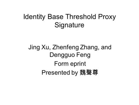 Identity Base Threshold Proxy Signature Jing Xu, Zhenfeng Zhang, and Dengguo Feng Form eprint Presented by 魏聲尊.