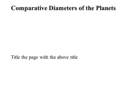 Comparative Diameters of the Planets Title the page with the above title.