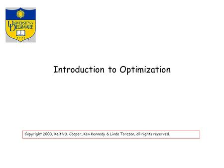 Introduction to Optimization Copyright 2003, Keith D. Cooper, Ken Kennedy & Linda Torczon, all rights reserved.