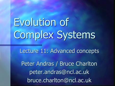 Evolution of Complex Systems Lecture 11: Advanced concepts Peter Andras / Bruce Charlton