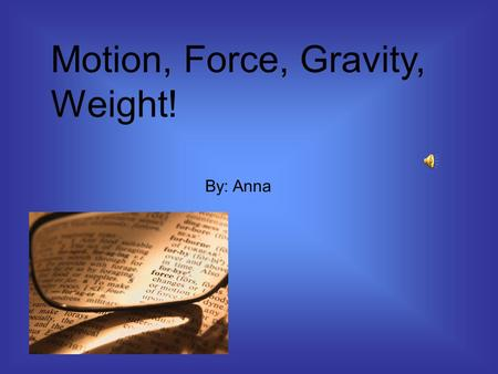 Motion, Force, Gravity, Weight! By: Anna Motion is movement Examples: Like when you push or pull something, I was running down the street, or I was skipping.