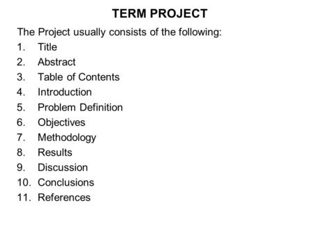 TERM PROJECT The Project usually consists of the following: 1.Title 2.Abstract 3.Table of Contents 4.Introduction 5.Problem Definition 6.Objectives 7.Methodology.