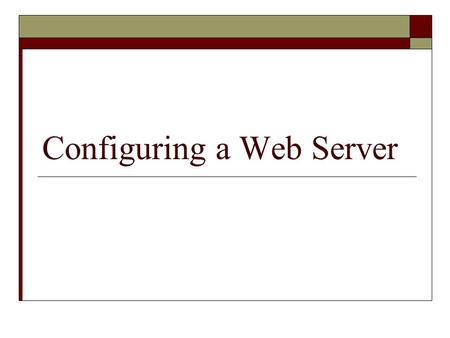 Configuring a Web Server. Overview  Understand how a Web server works  Install IIS (Internet Information Services) and Apache Web servers  Examine.