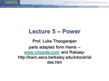 CMOS VLSI For Computer Engineering Lecture 5 – Power Prof. Luke Theogarajan parts adapted form Harris –  and Rabaey-