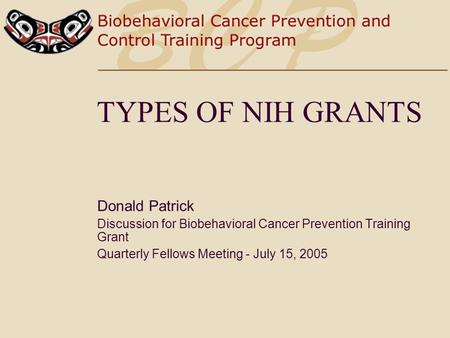 TYPES OF NIH GRANTS Donald Patrick Discussion for Biobehavioral Cancer Prevention Training Grant Quarterly Fellows Meeting - July 15, 2005.