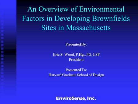 EnviroSense, Inc. An Overview of Environmental Factors in Developing Brownfields Sites in Massachusetts Presented By: Eric S. Wood, P.Hg., PG, LSP President.