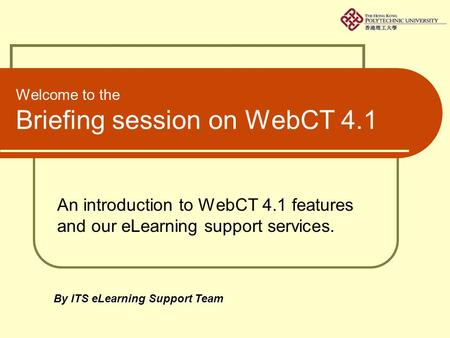 Welcome to the Briefing session on WebCT 4.1 An introduction to WebCT 4.1 features and our eLearning support services. By ITS eLearning Support Team.
