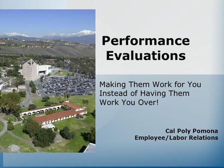 Performance Evaluations Making Them Work for You Instead of Having Them Work You Over! Cal Poly Pomona Employee/Labor Relations.