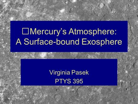 Mercury's Atmosphere: A Surface-bound Exosphere Virginia Pasek PTYS 395.