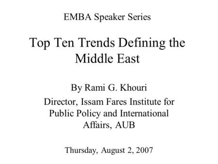 EMBA Speaker Series Top Ten Trends Defining the Middle East By Rami G. Khouri Director, Issam Fares Institute for Public Policy and International Affairs,
