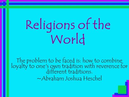 Religions of the World The problem to be faced is: how to combine loyalty to one's own tradition with reverence for different traditions. ~Abraham Joshua.