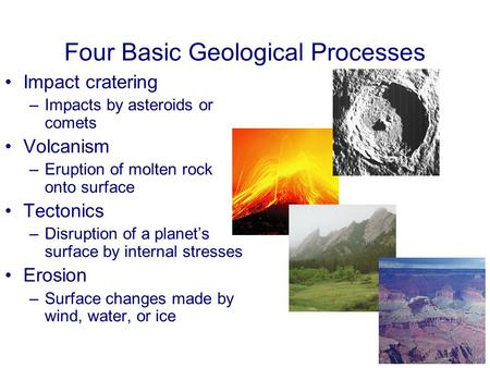 Four Basic Geological Processes Impact cratering –Impacts by asteroids or comets Volcanism –Eruption of molten rock onto surface Tectonics –Disruption.
