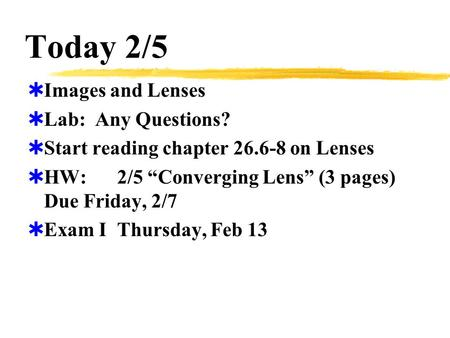 "Today 2/5  Images and Lenses  Lab: Any Questions?  Start reading chapter 26.6-8 on Lenses  HW:2/5 ""Converging Lens"" (3 pages) Due Friday, 2/7  Exam."