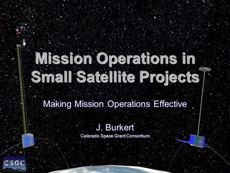 Mission Operations in Small Satellite Projects Making Mission Operations Effective J. Burkert Colorado Space Grant Consortium.