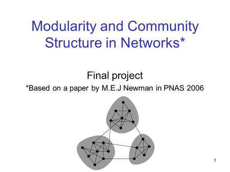 1 Modularity and Community Structure in Networks* Final project *Based on a paper by M.E.J Newman in PNAS 2006.