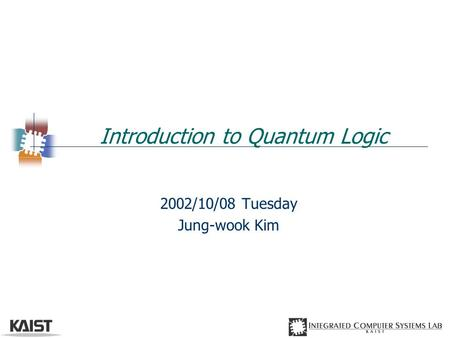 Introduction to Quantum Logic 2002/10/08 Tuesday Jung-wook Kim.