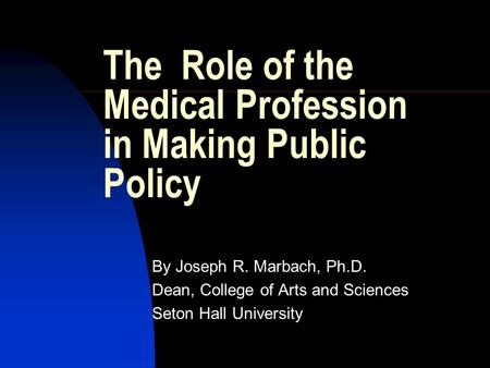 The Role of the Medical Profession in Making Public Policy By Joseph R. Marbach, Ph.D. Dean, College of Arts and Sciences Seton Hall University.