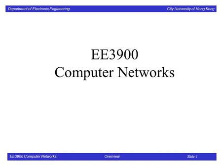 Department of Electronic Engineering City University of Hong Kong EE3900 Computer Networks Overview Slide 1 EE3900 Computer Networks.