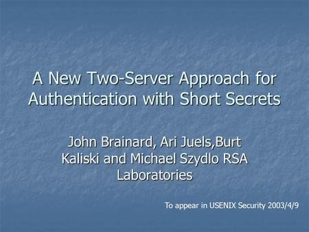 A New Two-Server Approach for Authentication with Short Secrets John Brainard, Ari Juels,Burt Kaliski and Michael Szydlo RSA Laboratories To appear in.