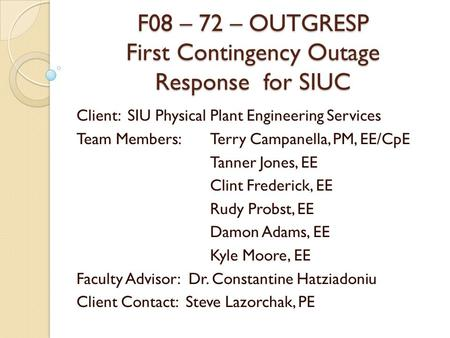 F08 – 72 – OUTGRESP First Contingency Outage Response for SIUC Client: SIU Physical Plant Engineering Services Team Members: Terry Campanella, PM, EE/CpE.