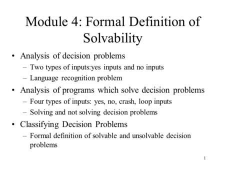1 Module 4: Formal Definition of Solvability Analysis of decision problems –Two types of inputs:yes inputs and no inputs –Language recognition problem.
