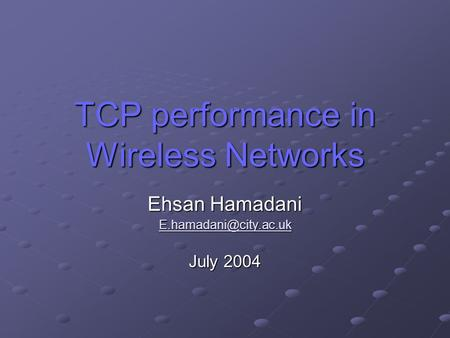 TCP performance in Wireless Networks Ehsan Hamadani July 2004.