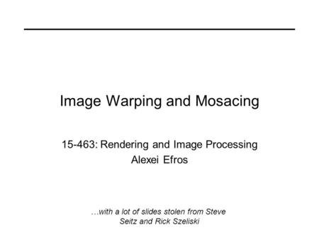 Image Warping and Mosacing 15-463: Rendering and Image Processing Alexei Efros …with a lot of slides stolen from Steve Seitz and Rick Szeliski.