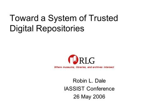 Where museums, libraries, and archives intersect Toward a System of Trusted Digital Repositories Robin L. Dale IASSIST Conference 26 May 2006.