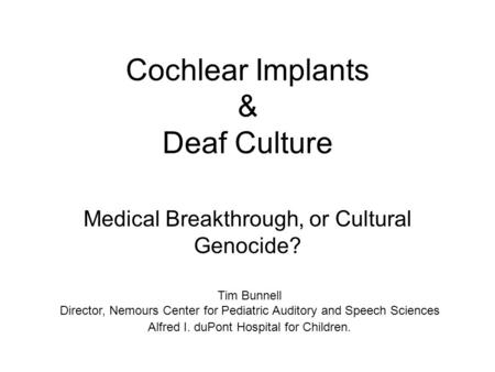 Cochlear Implants & Deaf Culture Medical Breakthrough, or Cultural Genocide? Tim Bunnell Director, Nemours Center for Pediatric Auditory and Speech Sciences.