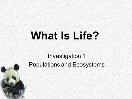 What Is Life? Investigation 1 Populations and Ecosystems.